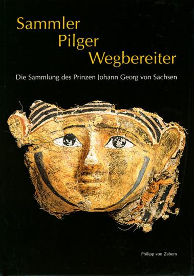 Sammler, Pilger, Wegbereiter. Die Sammlung des Prinzen Johann Georg von Sachsen.