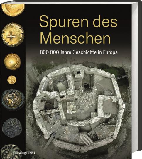 Spuren des Menschen. 800.000 Jahre Geschichte in Europa.