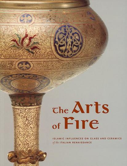 The Arts of Fire. Islamische Einflüsse auf Glas und Keramik der italienischen Renaissance.