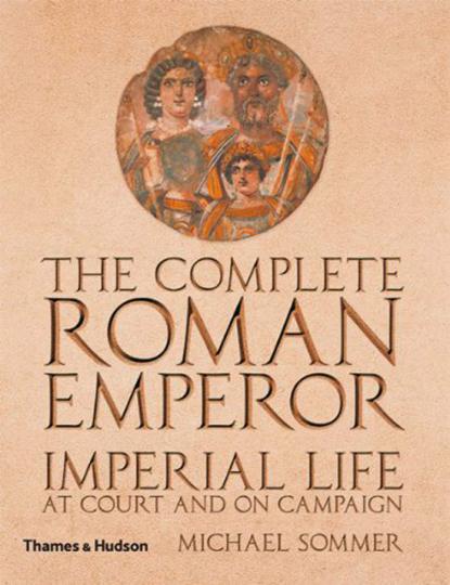 The Complete Roman Emperor. Das kaiserliche Leben in Rom am Hofe und auf Feldzügen.