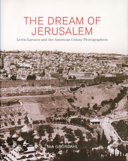 The Dream of Jerusalem. Lewis Larsson and the American Colony Photographers.