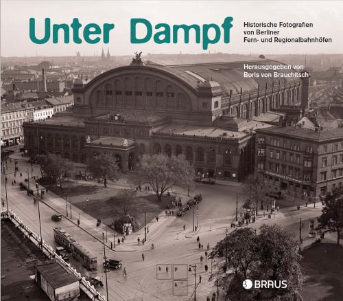Unter Dampf. Historische Fotografien von Berliner Regional- und Fernbahnhöfen.