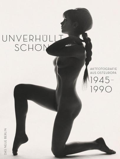 Unverhüllt schön. Aktfotografie aus Osteuropa 1945-1990.