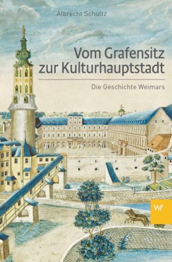 Vom Grafensitz zur Kulturhauptstadt. Die Geschichte Weimars.