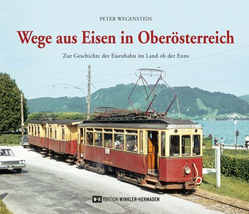 Wege aus Eisen in Oberösterreich. Zur Geschichte der Eisenbahn im Land ob der Enns.