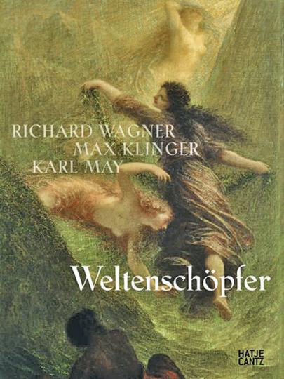 Weltenschöpfer. Richard Wagner, Max Klinger, Karl May.